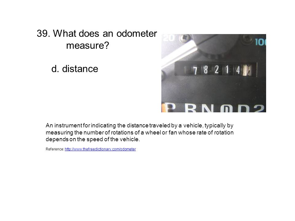 39. What does an odometer measure? d. distance An instrument for indicating the distance traveled by a vehicle, typically by measuring the number of r