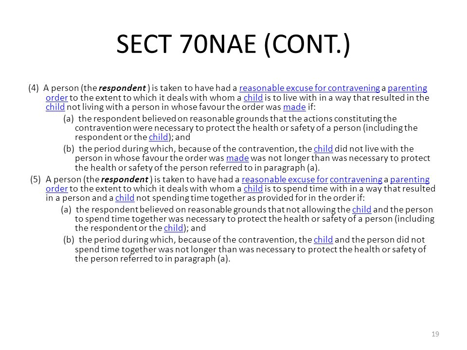 SECT 70NAE (CONT.) (4) A person (the respondent ) is taken to have had a reasonable excuse for contravening a parenting order to the extent to which it deals with whom a child is to live with in a way that resulted in the child not living with a person in whose favour the order was made if:reasonable excuse for contraveningparenting orderchild made (a) the respondent believed on reasonable grounds that the actions constituting the contravention were necessary to protect the health or safety of a person (including the respondent or the child); andchild (b) the period during which, because of the contravention, the child did not live with the person in whose favour the order was made was not longer than was necessary to protect the health or safety of the person referred to in paragraph (a).childmade (5) A person (the respondent ) is taken to have had a reasonable excuse for contravening a parenting order to the extent to which it deals with whom a child is to spend time with in a way that resulted in a person and a child not spending time together as provided for in the order if:reasonable excuse forcontraveningparenting orderchild (a) the respondent believed on reasonable grounds that not allowing the child and the person to spend time together was necessary to protect the health or safety of a person (including the respondent or the child); andchild (b) the period during which, because of the contravention, the child and the person did not spend time together was not longer than was necessary to protect the health or safety of the person referred to in paragraph (a).child 19