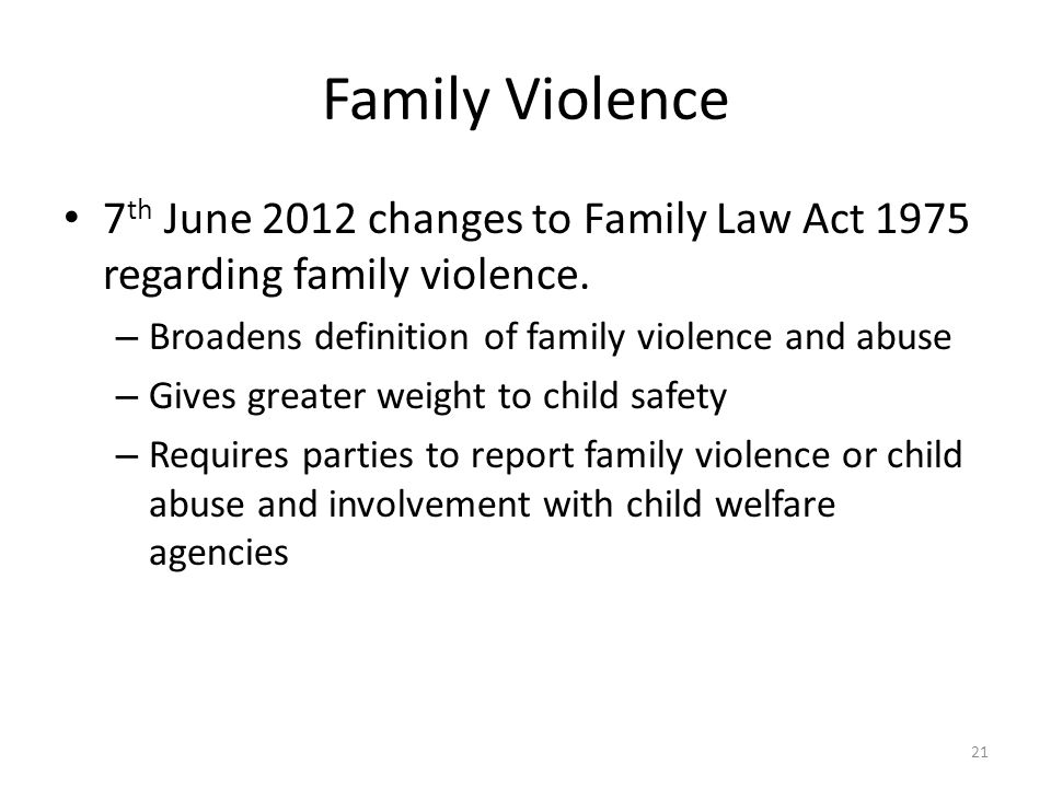Family Violence 7 th June 2012 changes to Family Law Act 1975 regarding family violence. – Broadens definition of family violence and abuse – Gives gr