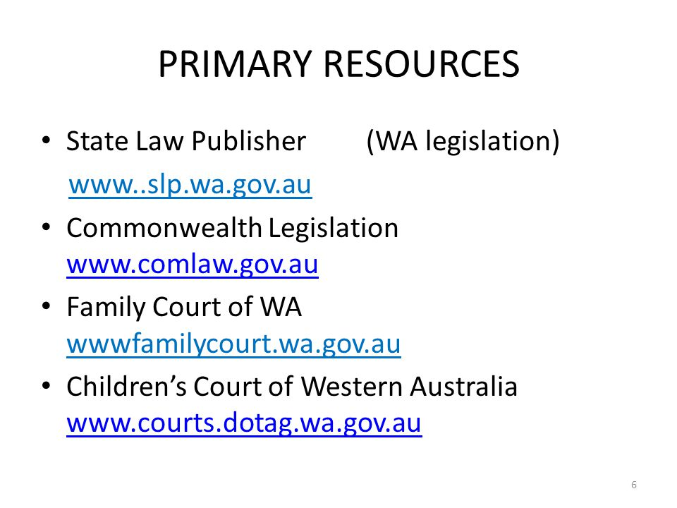 PRIMARY RESOURCES State Law Publisher (WA legislation) www..slp.wa.gov.au Commonwealth Legislation www.comlaw.gov.au www.comlaw.gov.au Family Court of WA wwwfamilycourt.wa.gov.au Children's Court of Western Australia www.courts.dotag.wa.gov.au www.courts.dotag.wa.gov.au 6