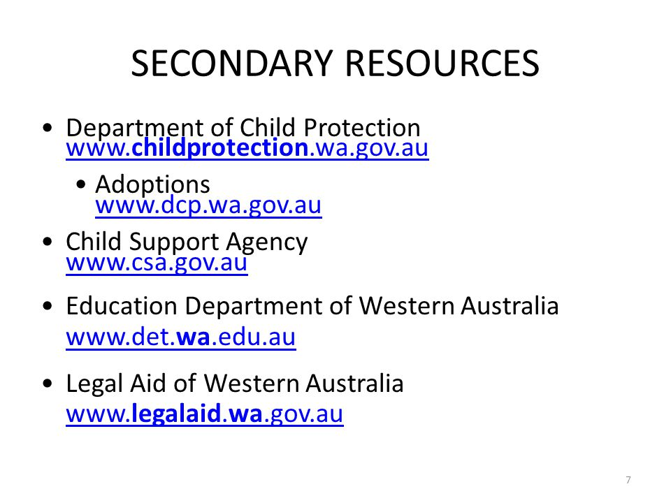 SECONDARY RESOURCES Department of Child Protection www.childprotection.wa.gov.au www.childprotection.wa.gov.au Adoptions www.dcp.wa.gov.au www.dcp.wa.gov.au Child Support Agency www.csa.gov.au www.csa.gov.au Education Department of Western Australia www.det.wa.edu.au www.det.wa.edu.au Legal Aid of Western Australia www.legalaid.wa.gov.au www.legalaid.wa.gov.au 7