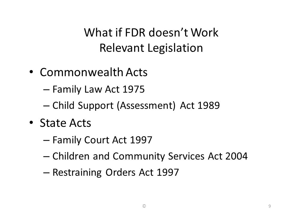 What if FDR doesn't Work Relevant Legislation Commonwealth Acts – Family Law Act 1975 – Child Support (Assessment) Act 1989 State Acts – Family Court Act 1997 – Children and Community Services Act 2004 – Restraining Orders Act 1997 9©