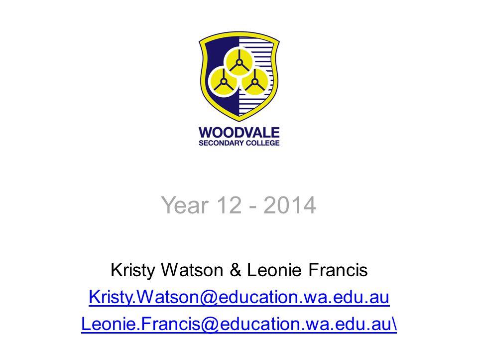 Year 12 - 2014 Kristy Watson & Leonie Francis Kristy.Watson@education.wa.edu.au Leonie.Francis@education.wa.edu.au\