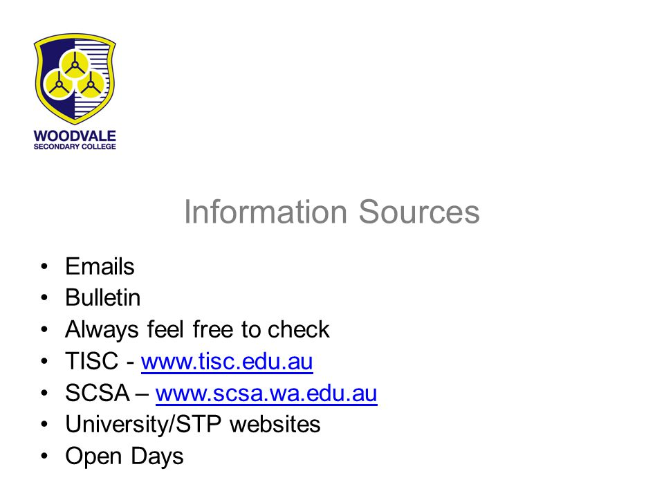 Information Sources Emails Bulletin Always feel free to check TISC - www.tisc.edu.auwww.tisc.edu.au SCSA – www.scsa.wa.edu.auwww.scsa.wa.edu.au University/STP websites Open Days
