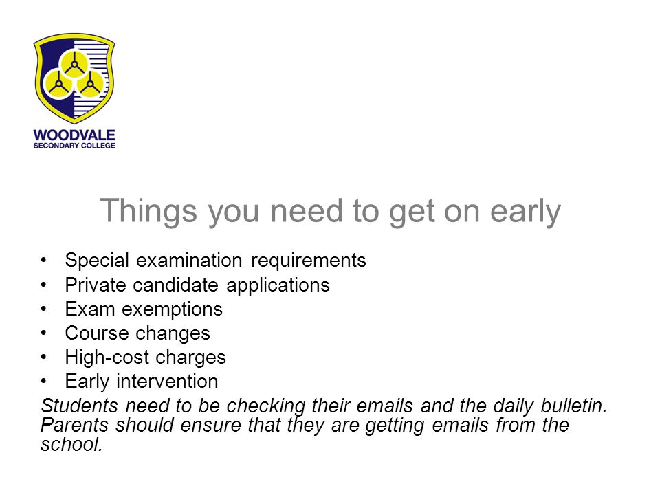 Things you need to get on early Special examination requirements Private candidate applications Exam exemptions Course changes High-cost charges Early intervention Students need to be checking their emails and the daily bulletin.