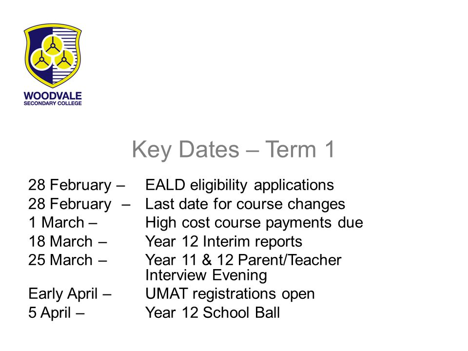 Key Dates – Term 1 28 February – EALD eligibility applications 28 February– Last date for course changes 1 March – High cost course payments due 18 March – Year 12 Interim reports 25 March – Year 11 & 12 Parent/Teacher Interview Evening Early April – UMAT registrations open 5 April – Year 12 School Ball