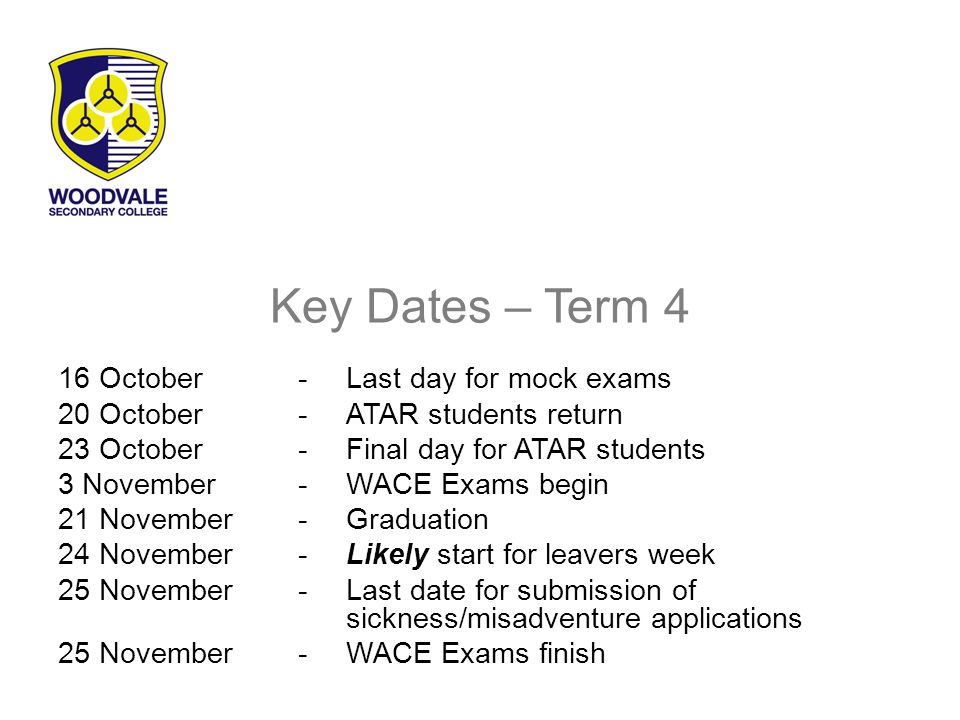 Key Dates – Term 4 16 October-Last day for mock exams 20 October-ATAR students return 23 October-Final day for ATAR students 3 November-WACE Exams begin 21 November-Graduation 24 November-Likely start for leavers week 25 November-Last date for submission of sickness/misadventure applications 25 November-WACE Exams finish
