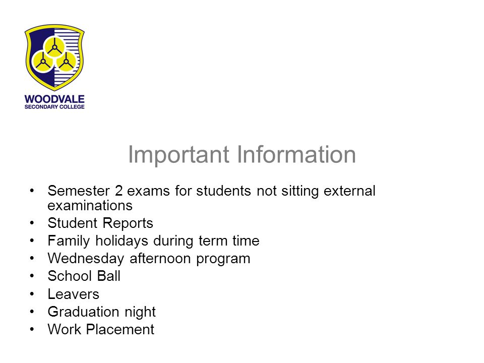 Important Information Semester 2 exams for students not sitting external examinations Student Reports Family holidays during term time Wednesday afternoon program School Ball Leavers Graduation night Work Placement