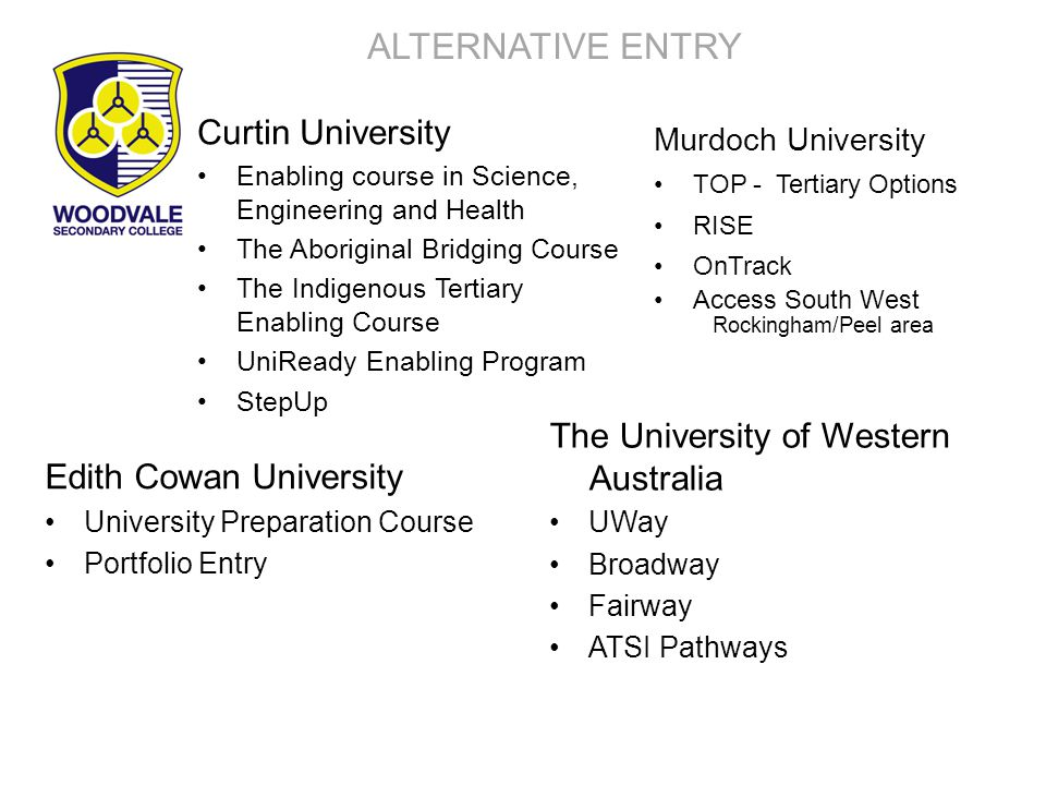ALTERNATIVE ENTRY Curtin University Enabling course in Science, Engineering and Health The Aboriginal Bridging Course The Indigenous Tertiary Enabling Course UniReady Enabling Program StepUp Edith Cowan University University Preparation Course Portfolio Entry Murdoch University TOP - Tertiary Options RISE OnTrack Access South West Rockingham/Peel area The University of Western Australia UWay Broadway Fairway ATSI Pathways