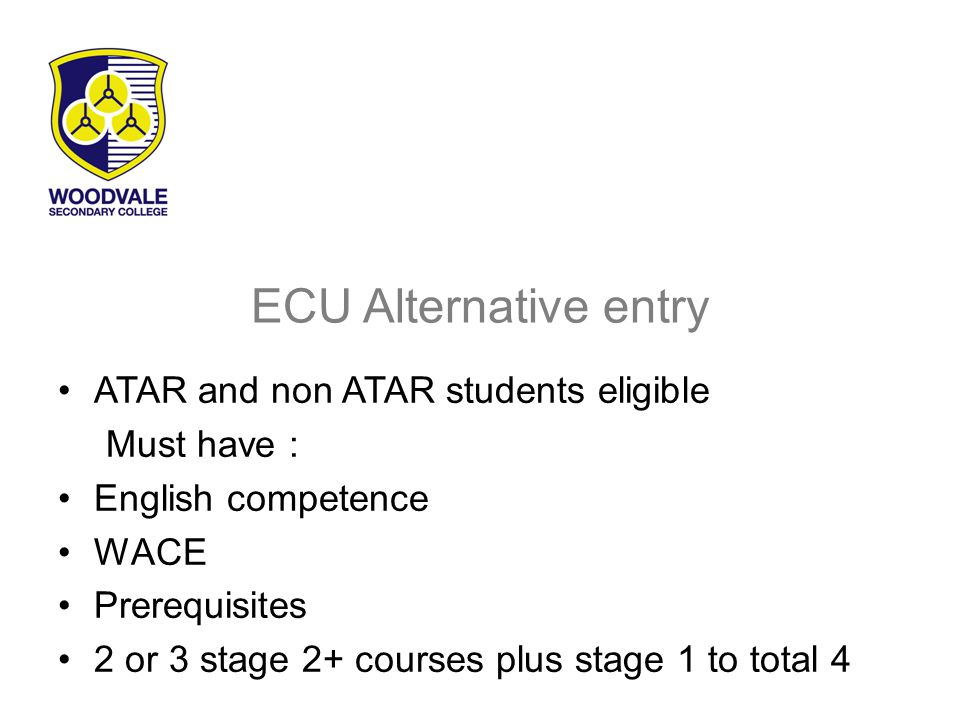 ECU Alternative entry ATAR and non ATAR students eligible Must have : English competence WACE Prerequisites 2 or 3 stage 2+ courses plus stage 1 to total 4