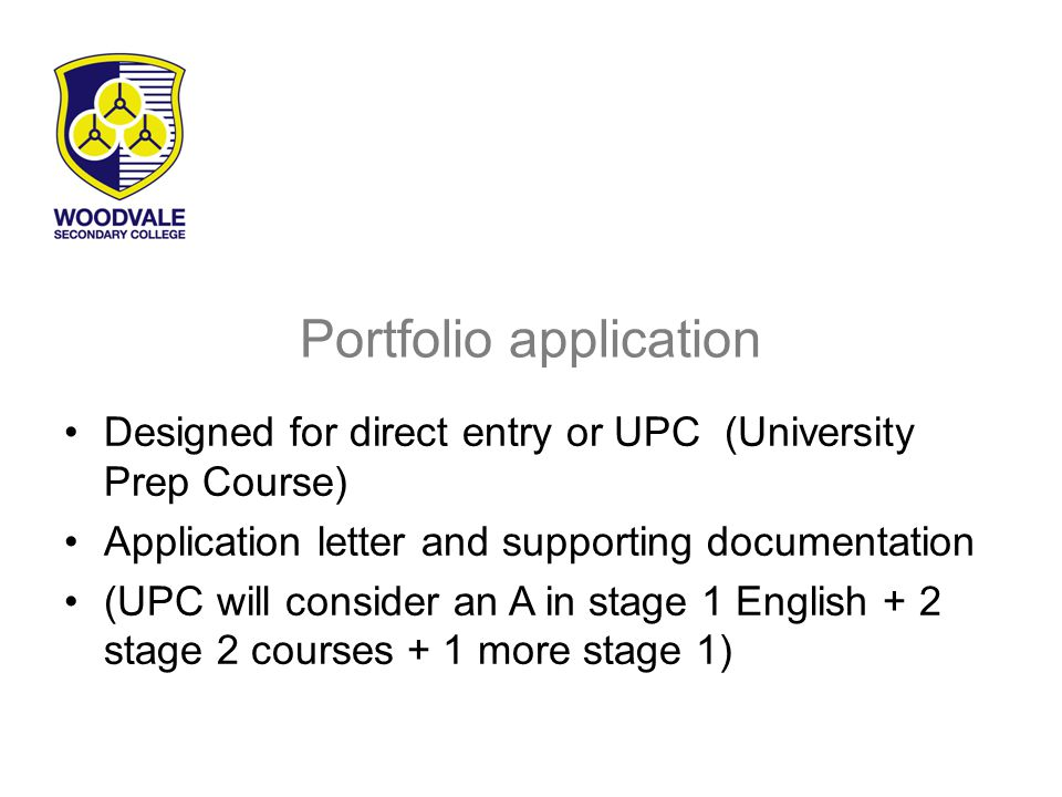 Portfolio application Designed for direct entry or UPC (University Prep Course) Application letter and supporting documentation (UPC will consider an A in stage 1 English + 2 stage 2 courses + 1 more stage 1)