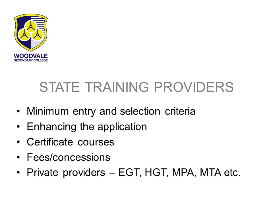STATE TRAINING PROVIDERS Minimum entry and selection criteria Enhancing the application Certificate courses Fees/concessions Private providers – EGT, HGT, MPA, MTA etc.