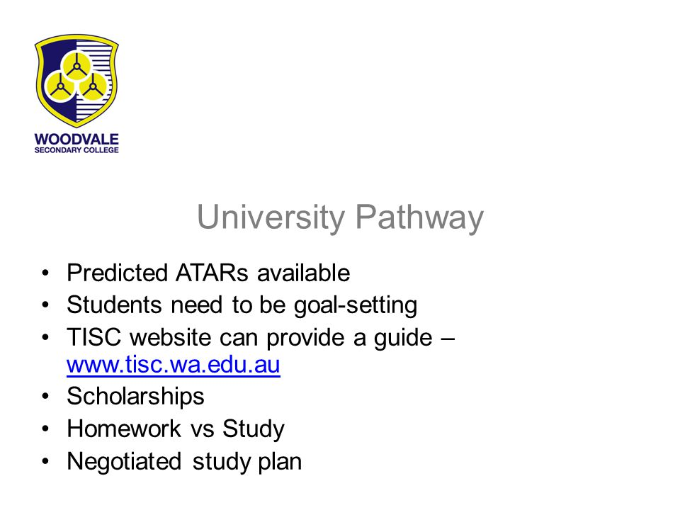 University Pathway Predicted ATARs available Students need to be goal-setting TISC website can provide a guide – www.tisc.wa.edu.au www.tisc.wa.edu.au Scholarships Homework vs Study Negotiated study plan