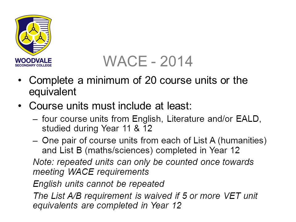 WACE - 2014 Complete a minimum of 20 course units or the equivalent Course units must include at least: –four course units from English, Literature and/or EALD, studied during Year 11 & 12 –One pair of course units from each of List A (humanities) and List B (maths/sciences) completed in Year 12 Note: repeated units can only be counted once towards meeting WACE requirements English units cannot be repeated The List A/B requirement is waived if 5 or more VET unit equivalents are completed in Year 12