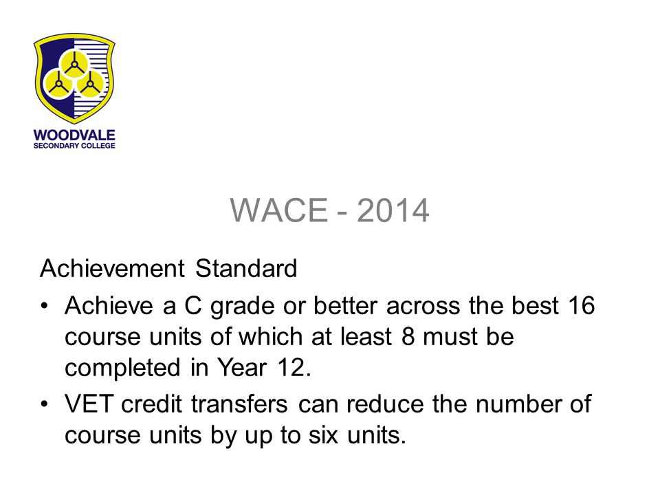 WACE - 2014 Achievement Standard Achieve a C grade or better across the best 16 course units of which at least 8 must be completed in Year 12.