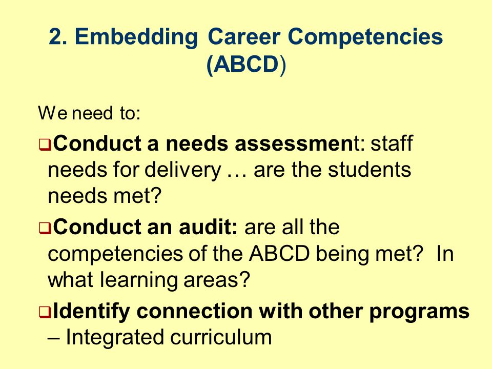 2. Embedding Career Competencies (ABCD) We need to:  Conduct a needs assessment: staff needs for delivery … are the students needs met?  Conduct an