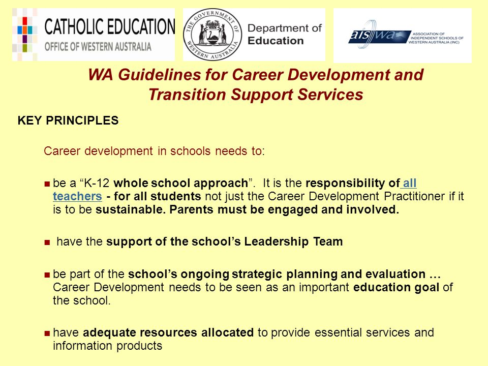 Eleven (11) essential Career Development Services and programs in schools must include:  Transition Support: Individual Pathway Plans (IPPs), a Transition Portfolio, a Exit Plan  Follow-up Support  Career Development Support  Career Education  Enterprise Education  VET in Schools (VETiS), Workplace learning and Vocational Education  Career Information, Guidance and Counselling  Placement or Referral  Access and Equity- Individual Support Approaches  Monitoring and Tracking  Mentoring WA Guidelines for Career Development and Transition Support Services