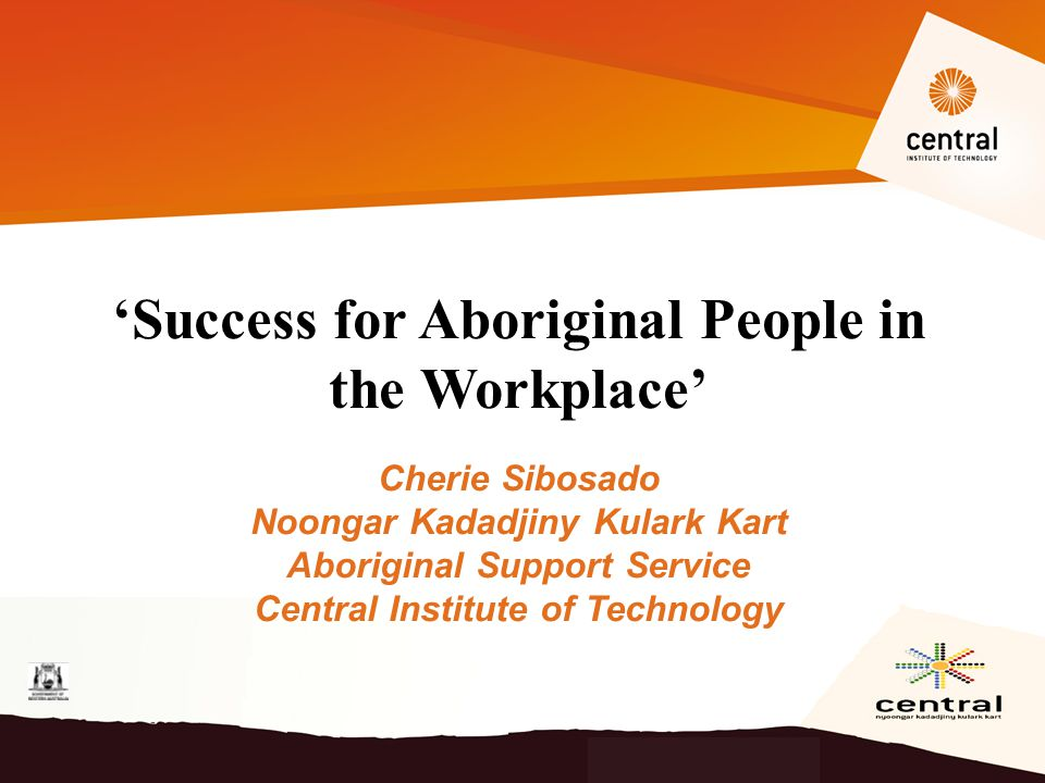 'Success for Aboriginal People in the Workplace' Cherie Sibosado Noongar Kadadjiny Kulark Kart Aboriginal Support Service Central Institute of Technol