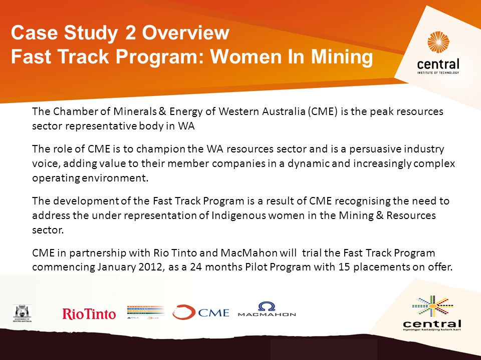 Case Study 2 Overview Fast Track Program: Women In Mining The Chamber of Minerals & Energy of Western Australia (CME) is the peak resources sector representative body in WA The role of CME is to champion the WA resources sector and is a persuasive industry voice, adding value to their member companies in a dynamic and increasingly complex operating environment.