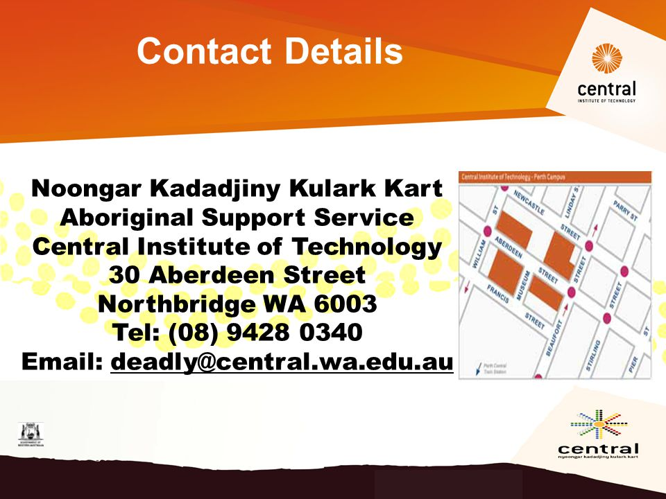 Contact Details Noongar Kadadjiny Kulark Kart Aboriginal Support Service Central Institute of Technology 30 Aberdeen Street Northbridge WA 6003 Tel: (08) 9428 0340 Email: deadly@central.wa.edu.au