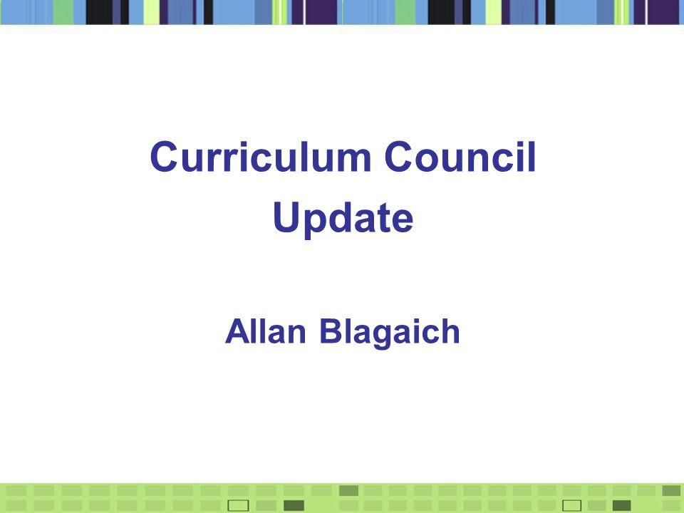 Curriculum Council Update Allan Blagaich