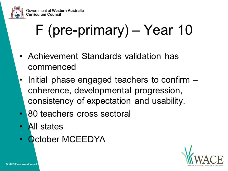 © 2009 Curriculum Council F (pre-primary) – Year 10 Achievement Standards validation has commenced Initial phase engaged teachers to confirm – coherence, developmental progression, consistency of expectation and usability.