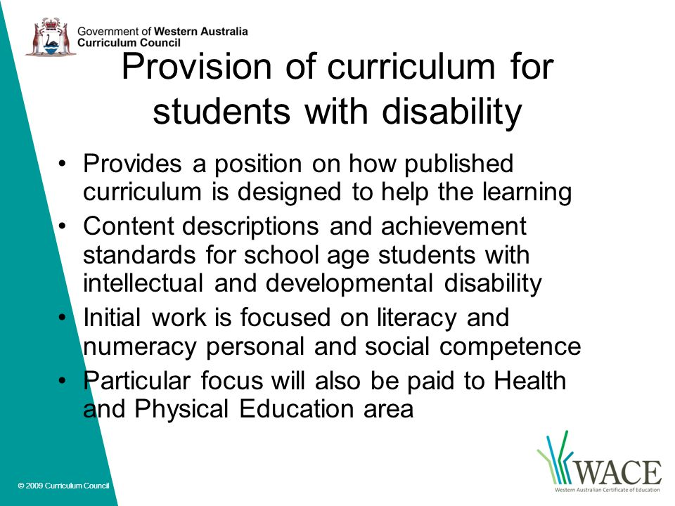 © 2009 Curriculum Council Provision of curriculum for students with disability Provides a position on how published curriculum is designed to help the learning Content descriptions and achievement standards for school age students with intellectual and developmental disability Initial work is focused on literacy and numeracy personal and social competence Particular focus will also be paid to Health and Physical Education area