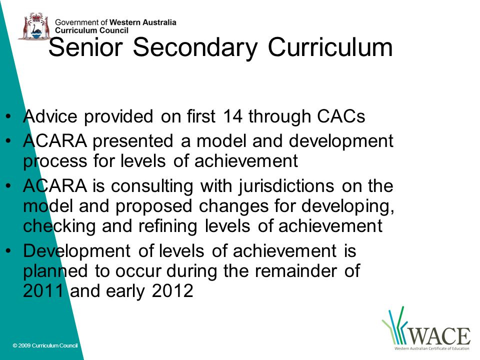 © 2009 Curriculum Council Senior Secondary Curriculum Advice provided on first 14 through CACs ACARA presented a model and development process for levels of achievement ACARA is consulting with jurisdictions on the model and proposed changes for developing, checking and refining levels of achievement Development of levels of achievement is planned to occur during the remainder of 2011 and early 2012