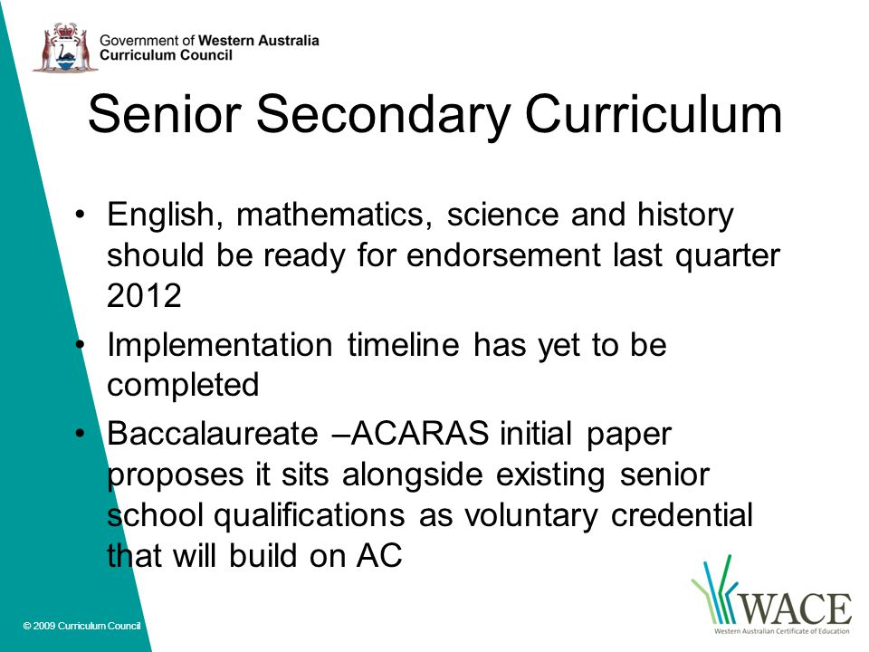 © 2009 Curriculum Council Senior Secondary Curriculum English, mathematics, science and history should be ready for endorsement last quarter 2012 Implementation timeline has yet to be completed Baccalaureate –ACARAS initial paper proposes it sits alongside existing senior school qualifications as voluntary credential that will build on AC