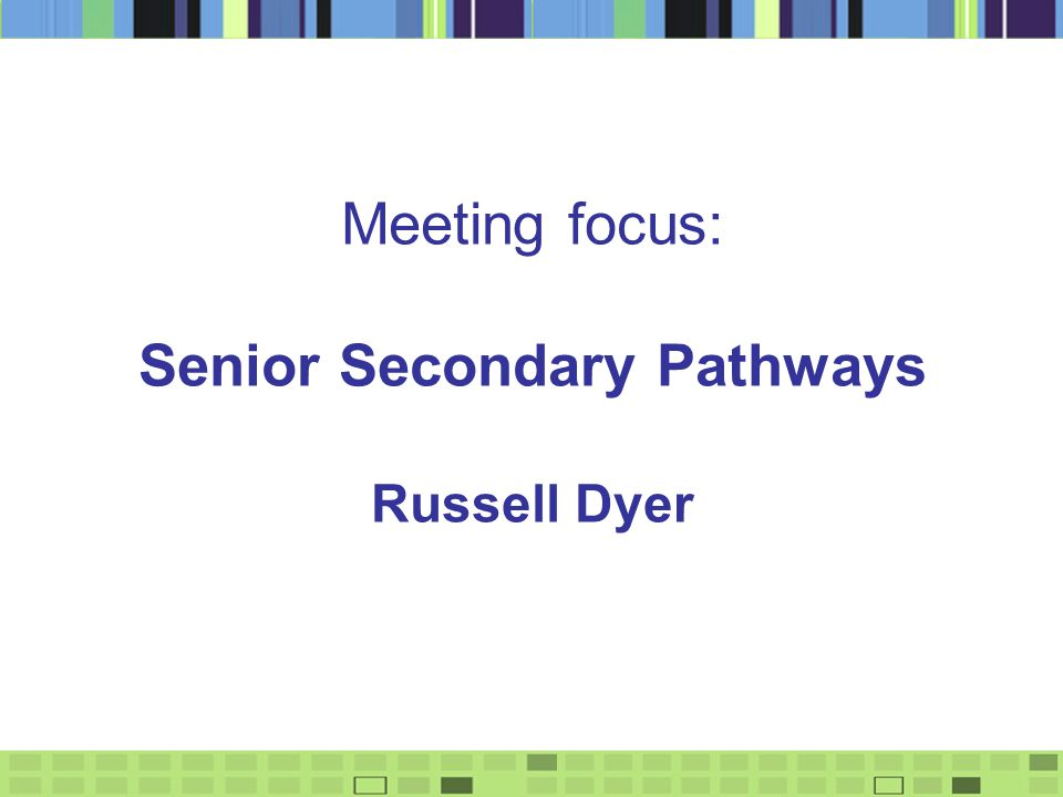 Meeting focus: Senior Secondary Pathways Russell Dyer
