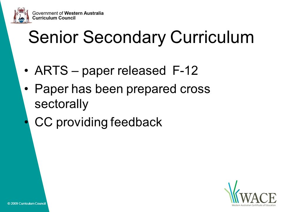 © 2009 Curriculum Council Senior Secondary Curriculum ARTS – paper released F-12 Paper has been prepared cross sectorally CC providing feedback