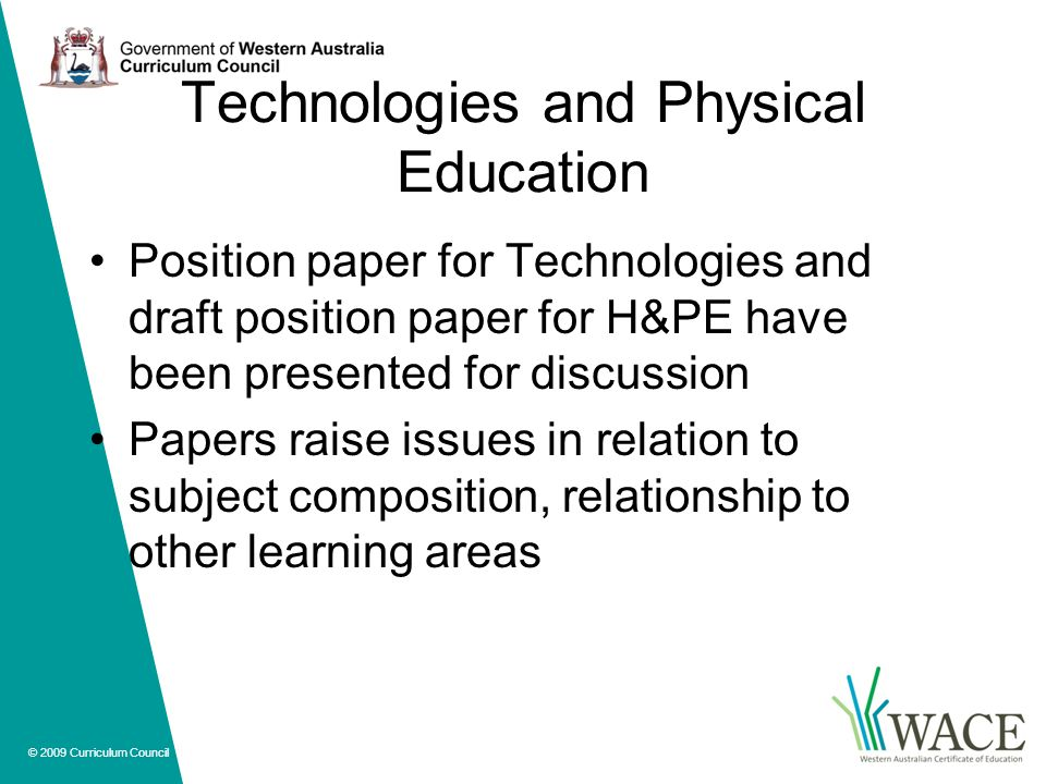 © 2009 Curriculum Council Technologies and Physical Education Position paper for Technologies and draft position paper for H&PE have been presented for discussion Papers raise issues in relation to subject composition, relationship to other learning areas