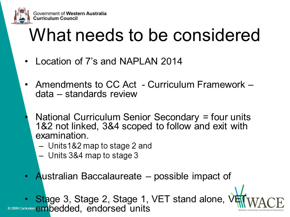 © 2009 Curriculum Council What needs to be considered Location of 7's and NAPLAN 2014 Amendments to CC Act - Curriculum Framework – data – standards review National Curriculum Senior Secondary = four units 1&2 not linked, 3&4 scoped to follow and exit with examination.