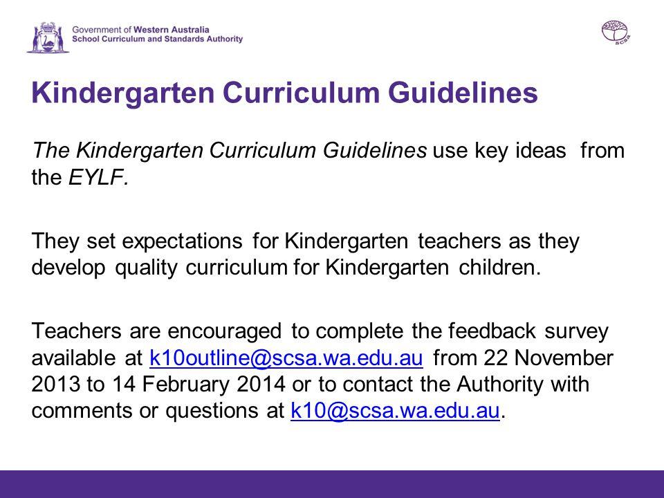 Kindergarten Curriculum Guidelines The Kindergarten Curriculum Guidelines use key ideas from the EYLF. They set expectations for Kindergarten teachers