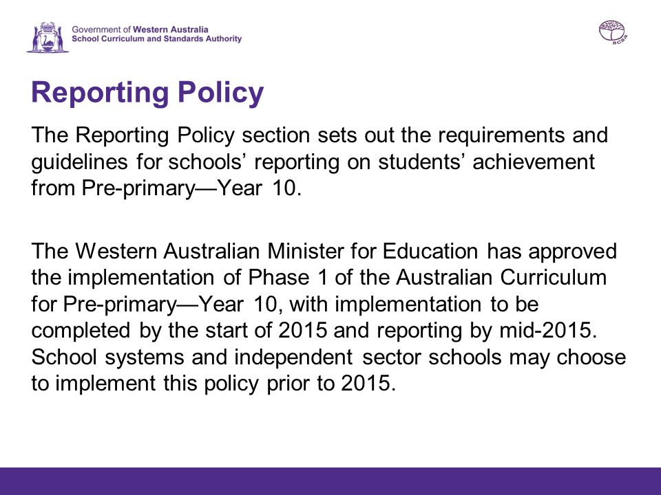 Reporting Policy The Reporting Policy section sets out the requirements and guidelines for schools' reporting on students' achievement from Pre-primar