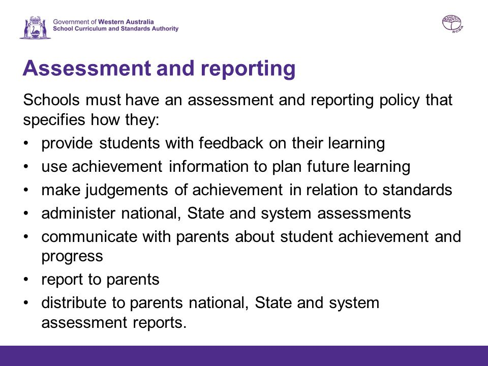 Assessment and reporting Schools must have an assessment and reporting policy that specifies how they: provide students with feedback on their learning use achievement information to plan future learning make judgements of achievement in relation to standards administer national, State and system assessments communicate with parents about student achievement and progress report to parents distribute to parents national, State and system assessment reports.