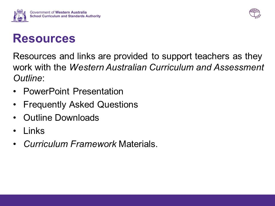 Resources Resources and links are provided to support teachers as they work with the Western Australian Curriculum and Assessment Outline: PowerPoint Presentation Frequently Asked Questions Outline Downloads Links Curriculum Framework Materials.