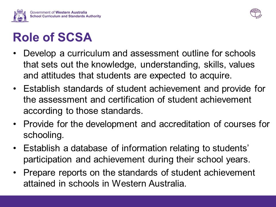 Role of SCSA Develop a curriculum and assessment outline for schools that sets out the knowledge, understanding, skills, values and attitudes that stu