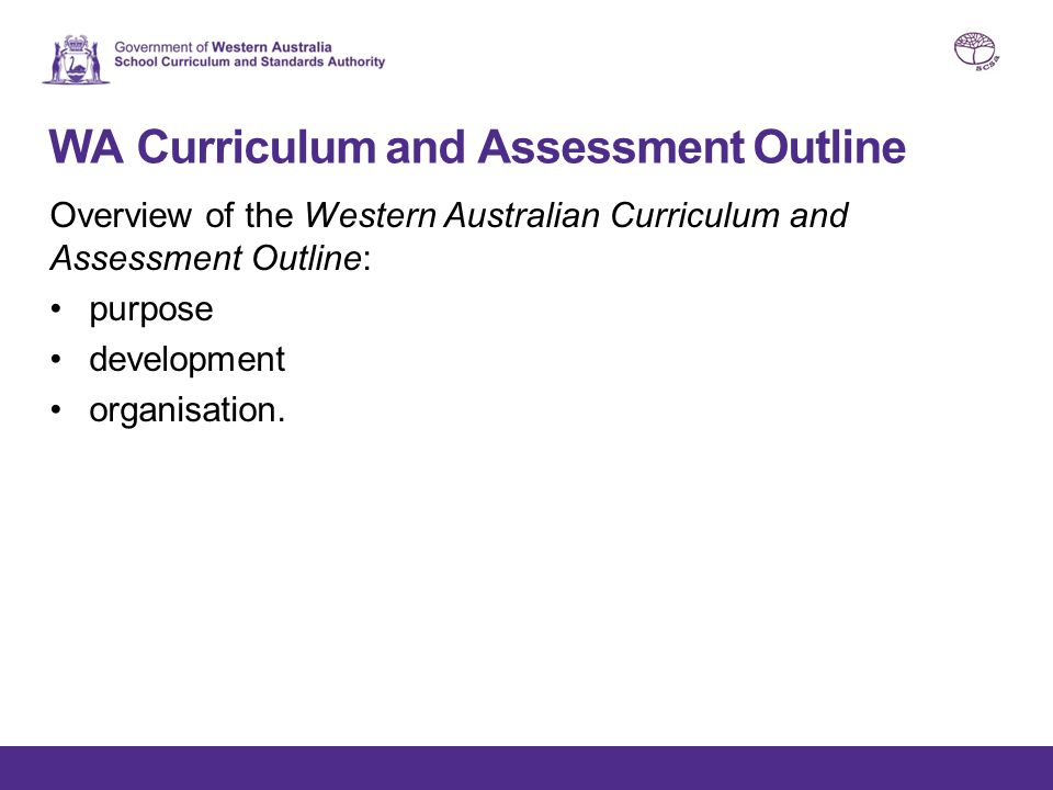 WA Curriculum and Assessment Outline Overview of the Western Australian Curriculum and Assessment Outline: purpose development organisation.