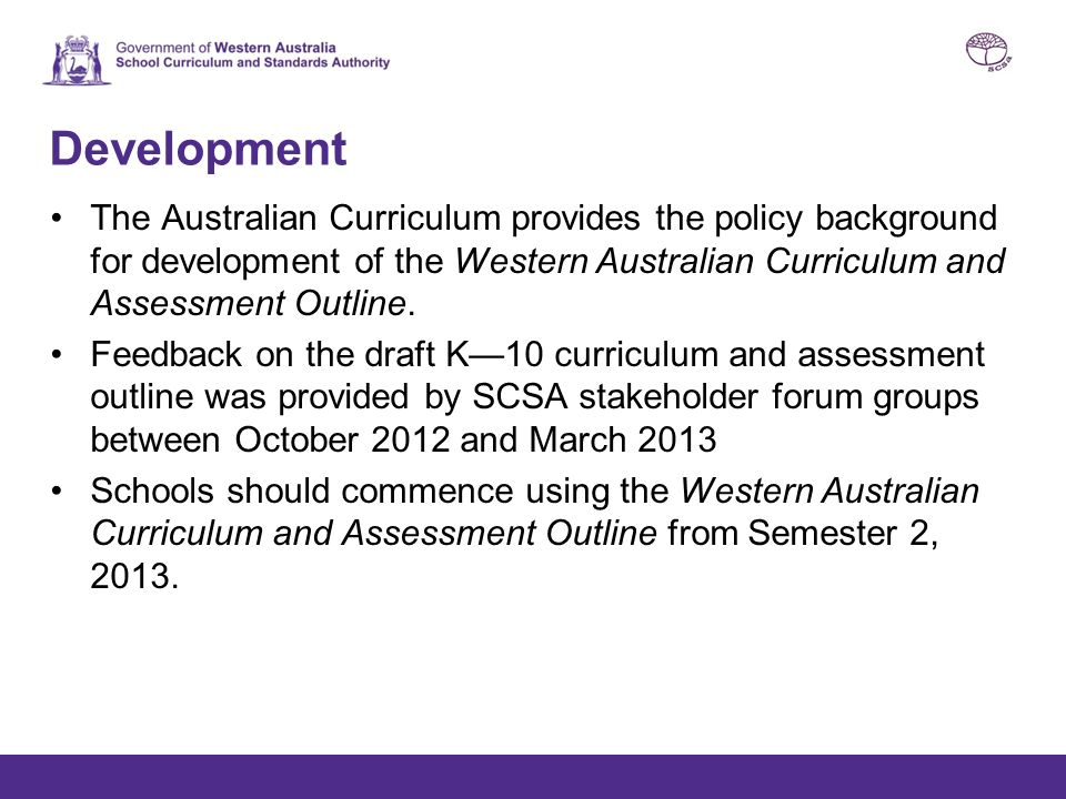 Development The Australian Curriculum provides the policy background for development of the Western Australian Curriculum and Assessment Outline.