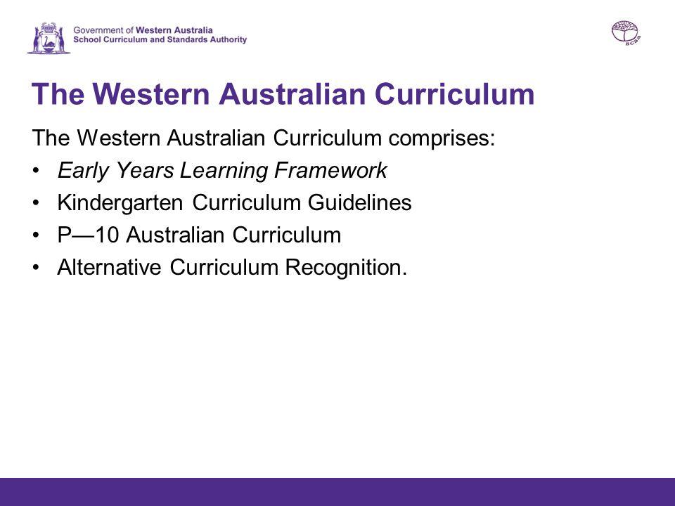 The Western Australian Curriculum The Western Australian Curriculum comprises: Early Years Learning Framework Kindergarten Curriculum Guidelines P—10
