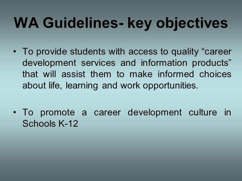 WA Guidelines- key objectives To provide students with access to quality career development services and information products that will assist them to make informed choices about life, learning and work opportunities.