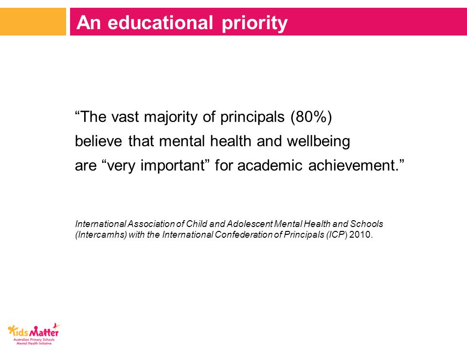 The vast majority of principals (80%) believe that mental health and wellbeing are very important for academic achievement. International Association of Child and Adolescent Mental Health and Schools (Intercamhs) with the International Confederation of Principals (ICP) 2010.