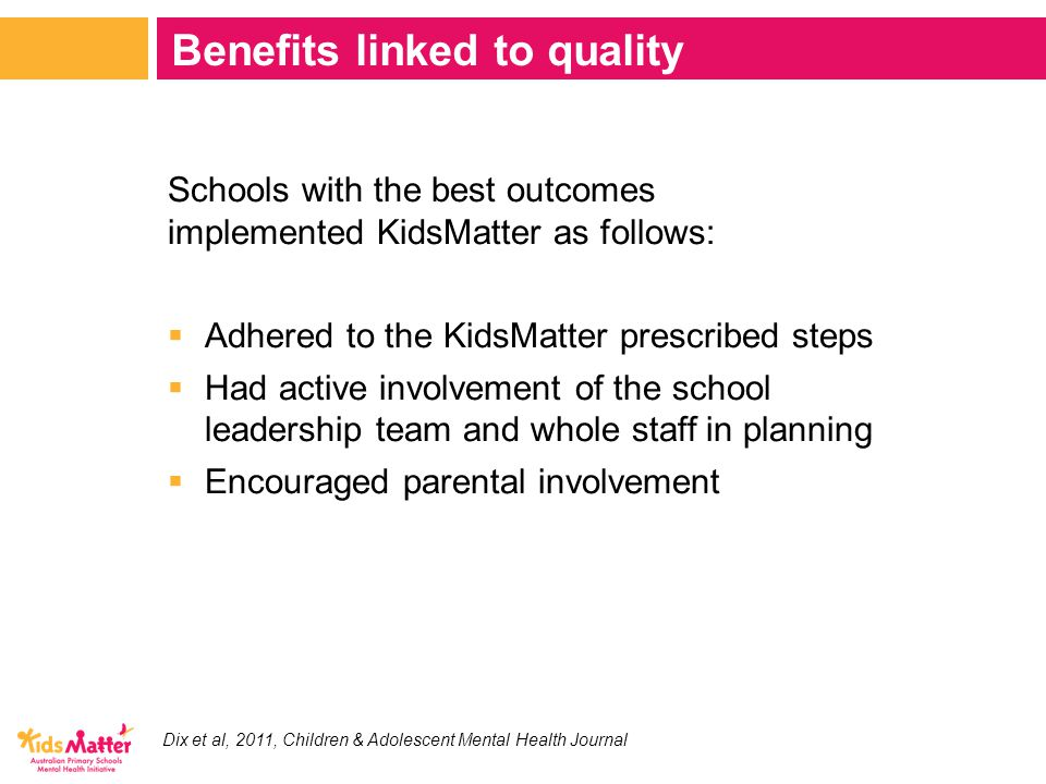 Schools with the best outcomes implemented KidsMatter as follows:  Adhered to the KidsMatter prescribed steps  Had active involvement of the school leadership team and whole staff in planning  Encouraged parental involvement Benefits linked to quality Dix et al, 2011, Children & Adolescent Mental Health Journal