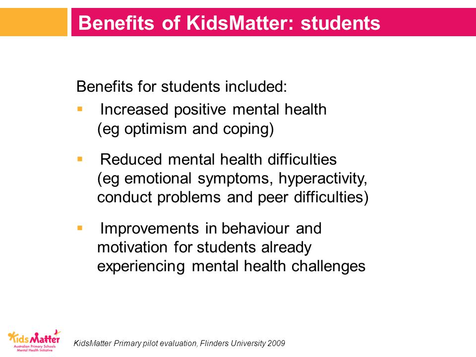 Benefits for students included:  Increased positive mental health (eg optimism and coping)  Reduced mental health difficulties (eg emotional symptoms, hyperactivity, conduct problems and peer difficulties)  Improvements in behaviour and motivation for students already experiencing mental health challenges Benefits of KidsMatter: students KidsMatter Primary pilot evaluation, Flinders University 2009