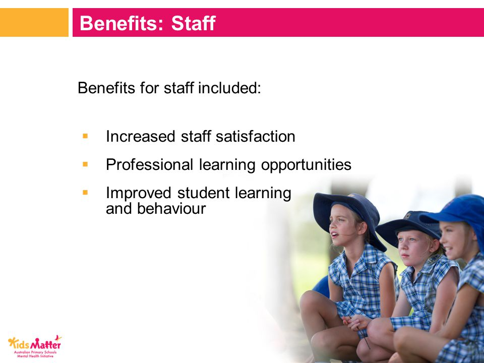 Benefits for staff included:  Increased staff satisfaction  Professional learning opportunities  Improved student learning and behaviour Benefits: Staff