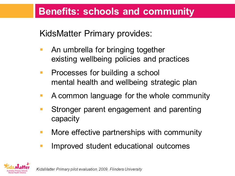 KidsMatter Primary provides:  An umbrella for bringing together existing wellbeing policies and practices  Processes for building a school mental health and wellbeing strategic plan  A common language for the whole community  Stronger parent engagement and parenting capacity  More effective partnerships with community  Improved student educational outcomes Benefits: schools and community KidsMatter Primary pilot evaluation, 2009, Flinders University