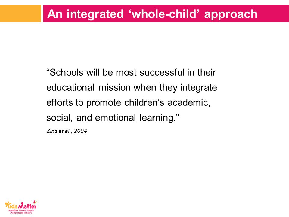 Schools will be most successful in their educational mission when they integrate efforts to promote children's academic, social, and emotional learning. Zins et al., 2004 An integrated 'whole-child' approach