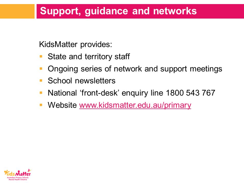 KidsMatter provides:  State and territory staff  Ongoing series of network and support meetings  School newsletters  National 'front-desk' enquiry line 1800 543 767  Website www.kidsmatter.edu.au/primarywww.kidsmatter.edu.au/primary Support, guidance and networks