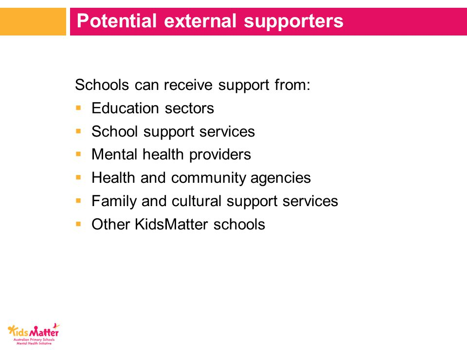Schools can receive support from:  Education sectors  School support services  Mental health providers  Health and community agencies  Family and cultural support services  Other KidsMatter schools Potential external supporters